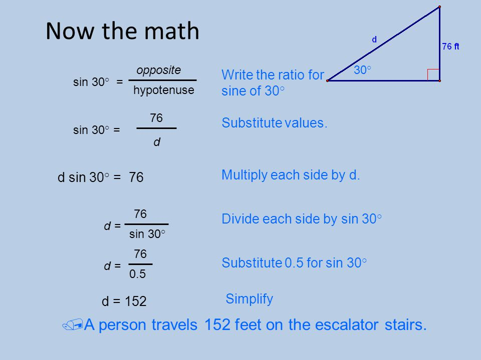 Now the math 30 ° sin 30 ° = opposite hypotenuse sin 30 ° = 76 d d sin 30° = 76 sin 30 ° 76 d = 0.5 76 d = d = 152 Write the ratio for sine of 30 ° Substitute values.