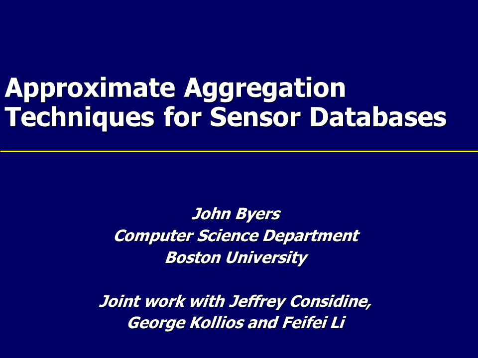 Approximate Aggregation Techniques for Sensor Databases John Byers Computer Science Department Boston University Joint work with Jeffrey Considine, George Kollios and Feifei Li