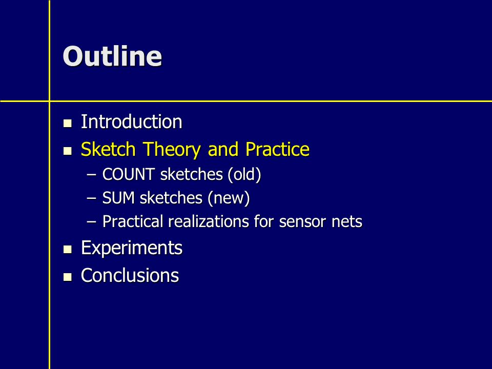 Outline Introduction Introduction Sketch Theory and Practice Sketch Theory and Practice –COUNT sketches (old) –SUM sketches (new) –Practical realizations for sensor nets Experiments Experiments Conclusions Conclusions