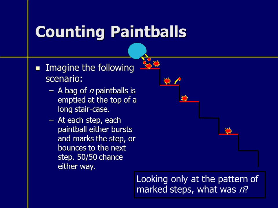 Counting Paintballs Imagine the following scenario: Imagine the following scenario: –A bag of n paintballs is emptied at the top of a long stair-case.