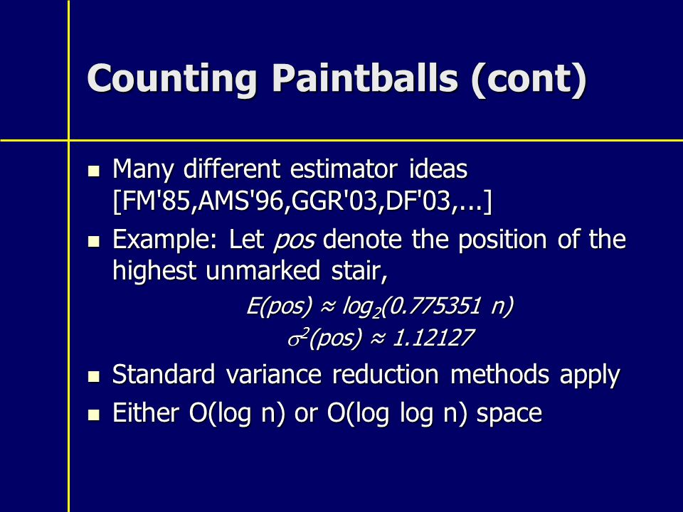 Counting Paintballs (cont) Many different estimator ideas [FM 85,AMS 96,GGR 03,DF 03,...] Many different estimator ideas [FM 85,AMS 96,GGR 03,DF 03,...] Example: Let pos denote the position of the highest unmarked stair, Example: Let pos denote the position of the highest unmarked stair, E(pos) ≈ log 2 (0.775351 n)  2 (pos) ≈ 1.12127 Standard variance reduction methods apply Standard variance reduction methods apply Either O(log n) or O(log log n) space Either O(log n) or O(log log n) space