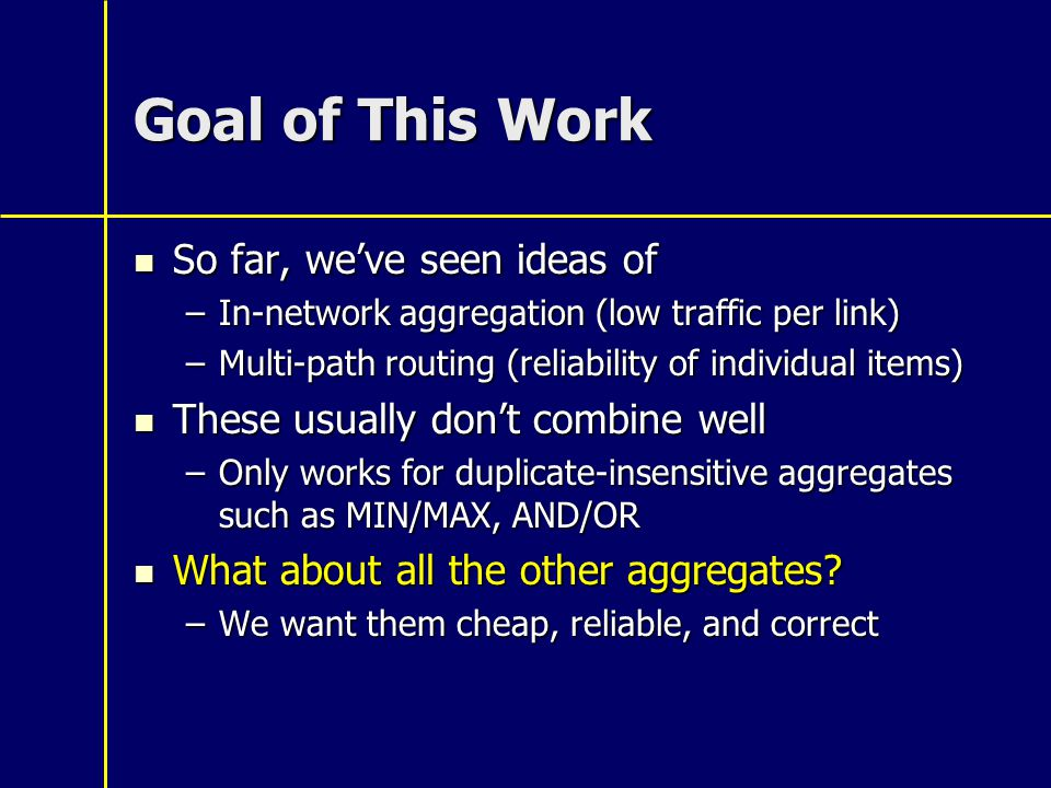 Goal of This Work So far, we've seen ideas of So far, we've seen ideas of –In-network aggregation (low traffic per link) –Multi-path routing (reliability of individual items) These usually don't combine well These usually don't combine well –Only works for duplicate-insensitive aggregates such as MIN/MAX, AND/OR What about all the other aggregates.