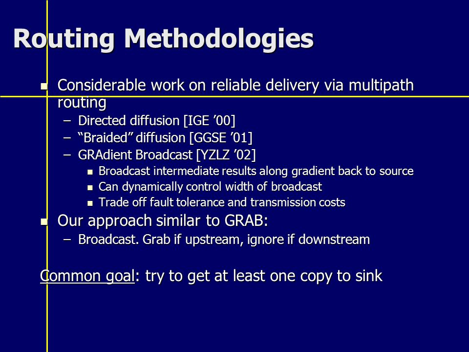 Routing Methodologies Considerable work on reliable delivery via multipath routing Considerable work on reliable delivery via multipath routing –Directed diffusion [IGE '00] – Braided diffusion [GGSE '01] –GRAdient Broadcast [YZLZ '02] Broadcast intermediate results along gradient back to source Broadcast intermediate results along gradient back to source Can dynamically control width of broadcast Can dynamically control width of broadcast Trade off fault tolerance and transmission costs Trade off fault tolerance and transmission costs Our approach similar to GRAB: Our approach similar to GRAB: –Broadcast.