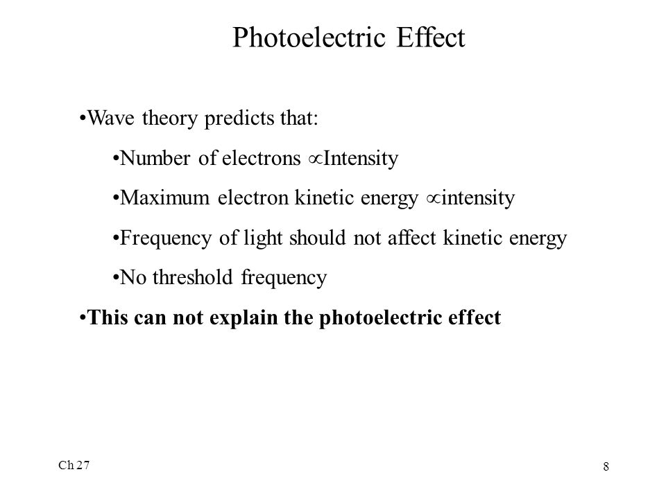 Ch 27 8 Photoelectric Effect Wave theory predicts that: Number of electrons  Intensity Maximum electron kinetic energy  intensity Frequency of light should not affect kinetic energy No threshold frequency This can not explain the photoelectric effect