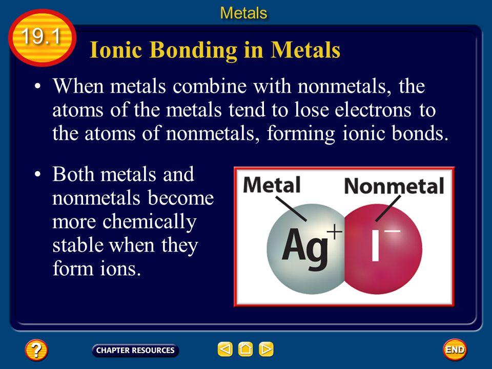 Ionic Bonding in Metals When metals combine with nonmetals, the atoms of the metals tend to lose electrons to the atoms of nonmetals, forming ionic bonds.