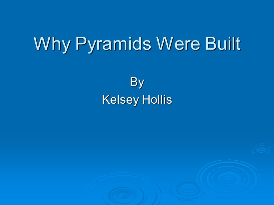 Why Pyramids Were Built By Kelsey Hollis