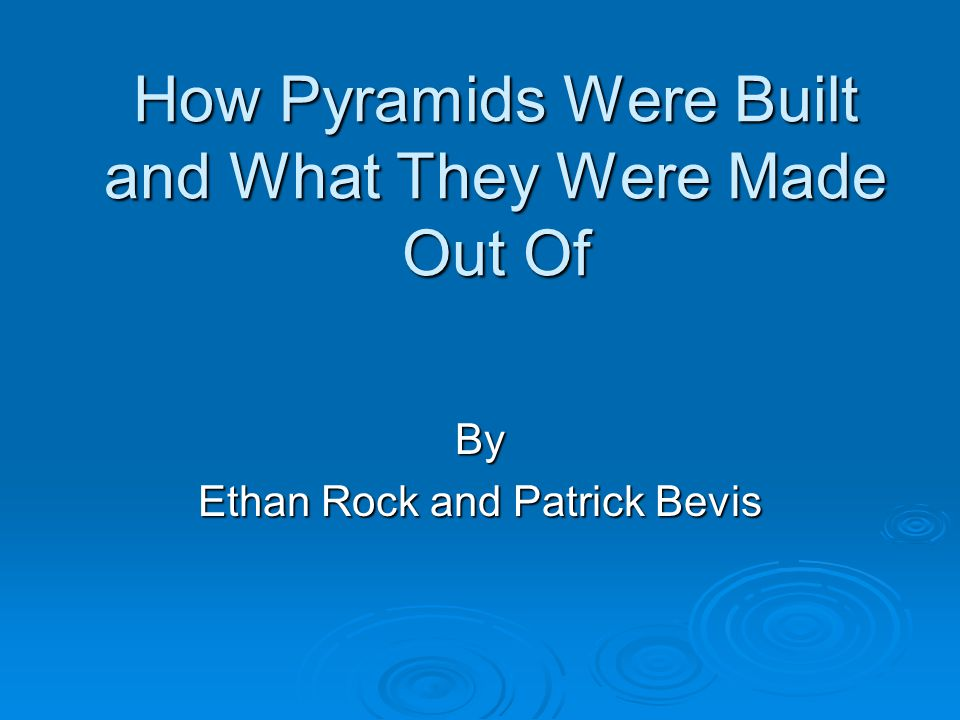 How Pyramids Were Built and What They Were Made Out Of By Ethan Rock and Patrick Bevis