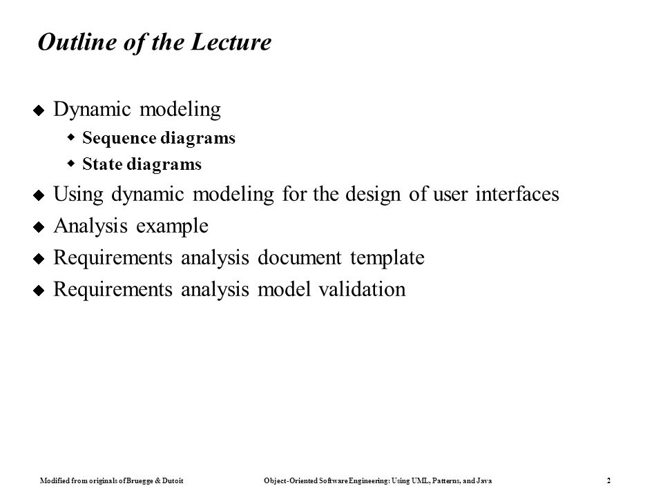 Modified from originals of Bruegge & Dutoit Object-Oriented Software Engineering: Using UML, Patterns, and Java 2 Outline of the Lecture  Dynamic modeling  Sequence diagrams  State diagrams  Using dynamic modeling for the design of user interfaces  Analysis example  Requirements analysis document template  Requirements analysis model validation