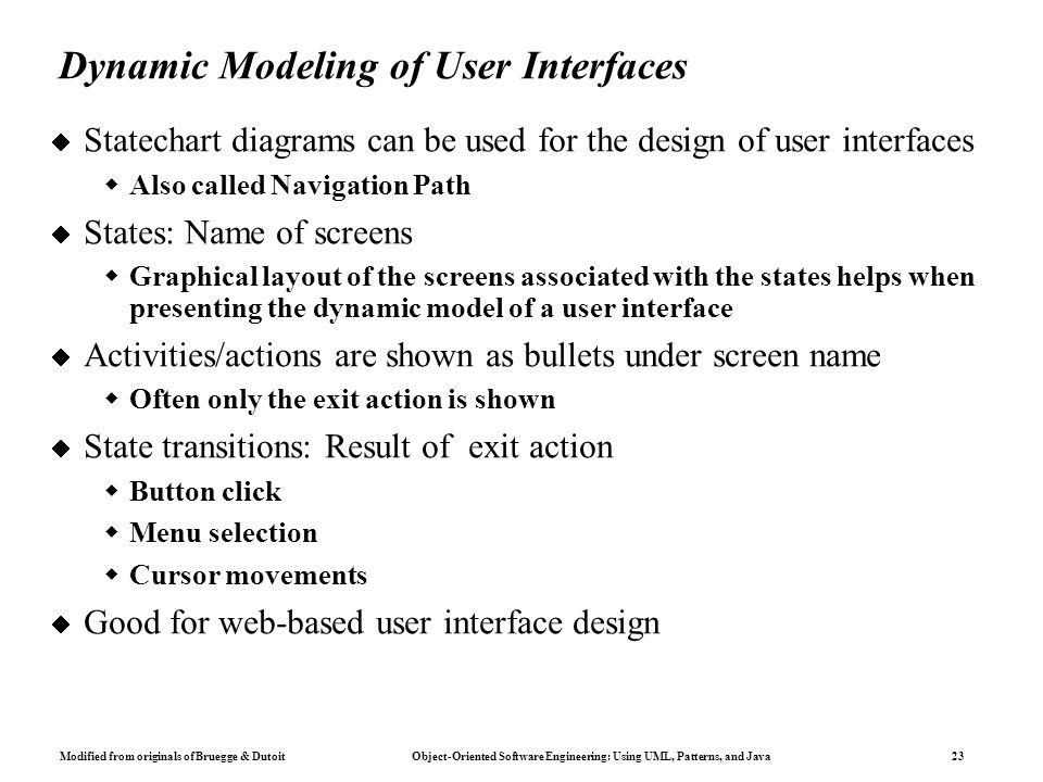 Modified from originals of Bruegge & Dutoit Object-Oriented Software Engineering: Using UML, Patterns, and Java 23 Dynamic Modeling of User Interfaces  Statechart diagrams can be used for the design of user interfaces  Also called Navigation Path  States: Name of screens  Graphical layout of the screens associated with the states helps when presenting the dynamic model of a user interface  Activities/actions are shown as bullets under screen name  Often only the exit action is shown  State transitions: Result of exit action  Button click  Menu selection  Cursor movements  Good for web-based user interface design