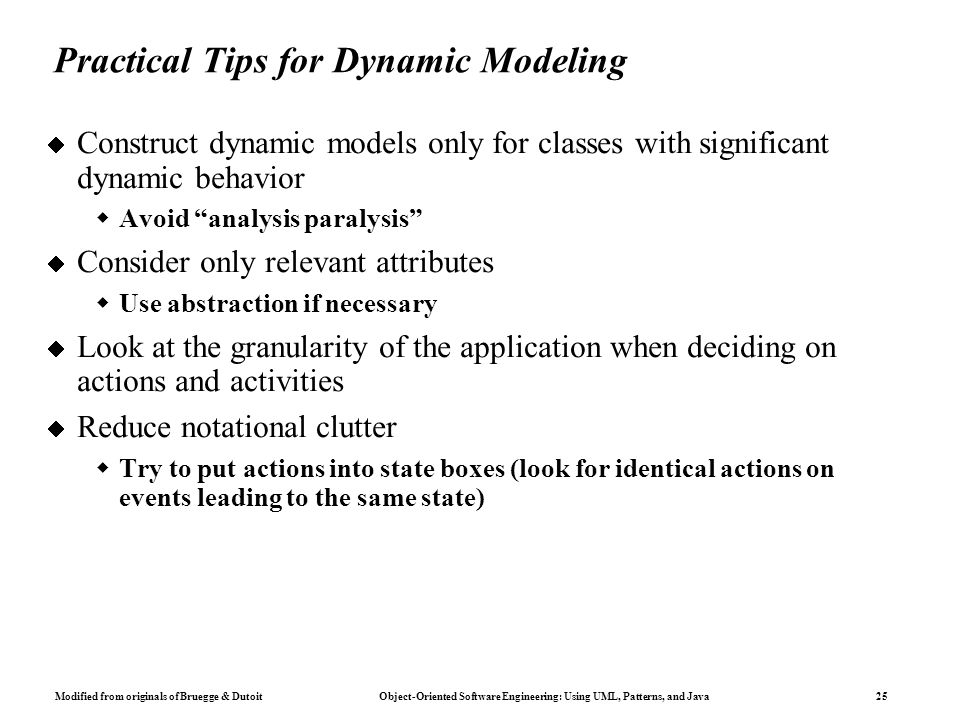 Modified from originals of Bruegge & Dutoit Object-Oriented Software Engineering: Using UML, Patterns, and Java 25 Practical Tips for Dynamic Modeling  Construct dynamic models only for classes with significant dynamic behavior  Avoid analysis paralysis  Consider only relevant attributes  Use abstraction if necessary  Look at the granularity of the application when deciding on actions and activities  Reduce notational clutter  Try to put actions into state boxes (look for identical actions on events leading to the same state)