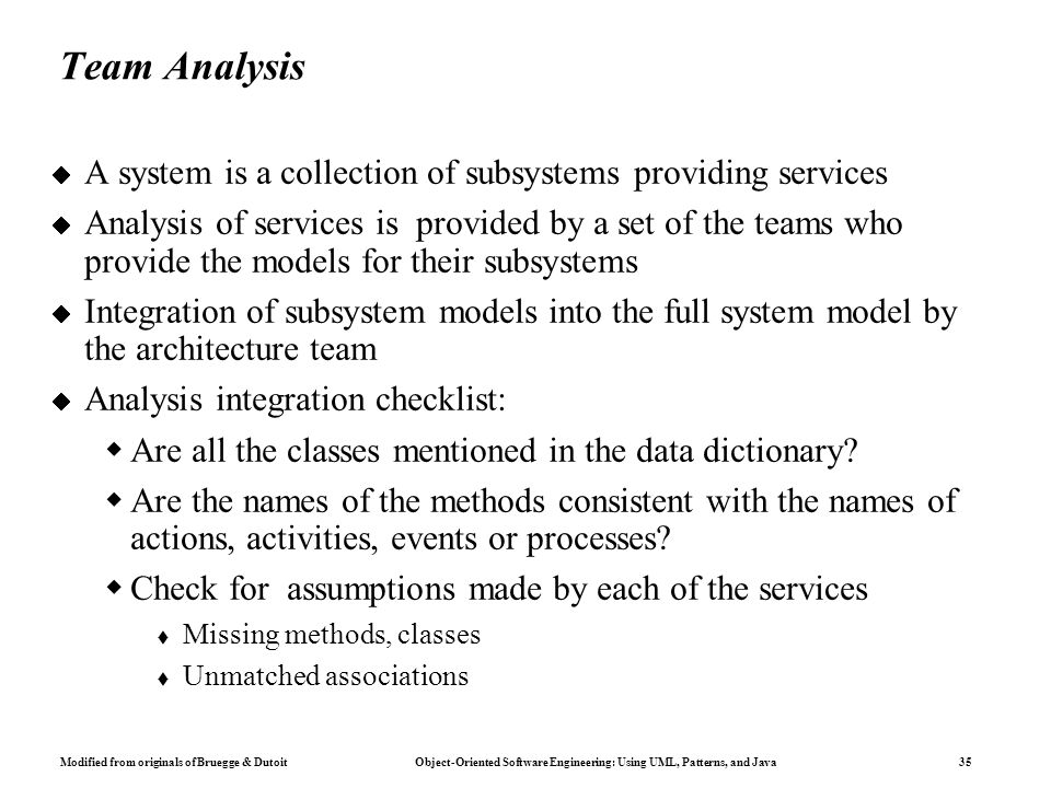 Modified from originals of Bruegge & Dutoit Object-Oriented Software Engineering: Using UML, Patterns, and Java 35 Team Analysis  A system is a collection of subsystems providing services  Analysis of services is provided by a set of the teams who provide the models for their subsystems  Integration of subsystem models into the full system model by the architecture team  Analysis integration checklist:  Are all the classes mentioned in the data dictionary.