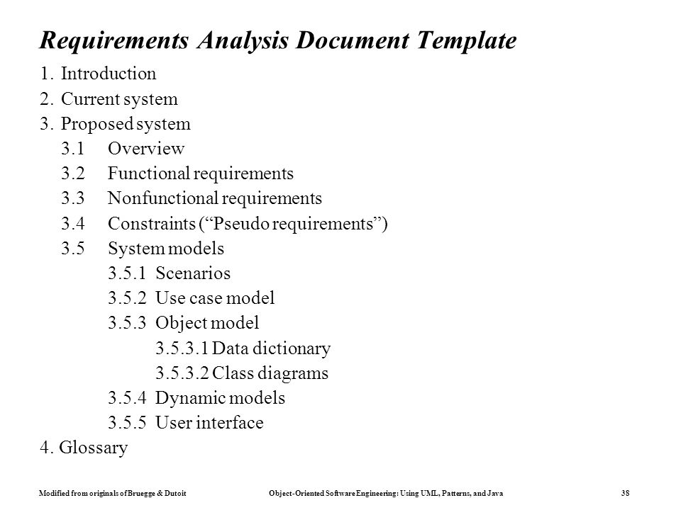Modified from originals of Bruegge & Dutoit Object-Oriented Software Engineering: Using UML, Patterns, and Java 38 Requirements Analysis Document Template 1.Introduction 2.Current system 3.Proposed system 3.1Overview 3.2Functional requirements 3.3Nonfunctional requirements 3.4Constraints ( Pseudo requirements ) 3.5System models 3.5.1 Scenarios 3.5.2 Use case model 3.5.3 Object model 3.5.3.1 Data dictionary 3.5.3.2 Class diagrams 3.5.4 Dynamic models 3.5.5 User interface 4.