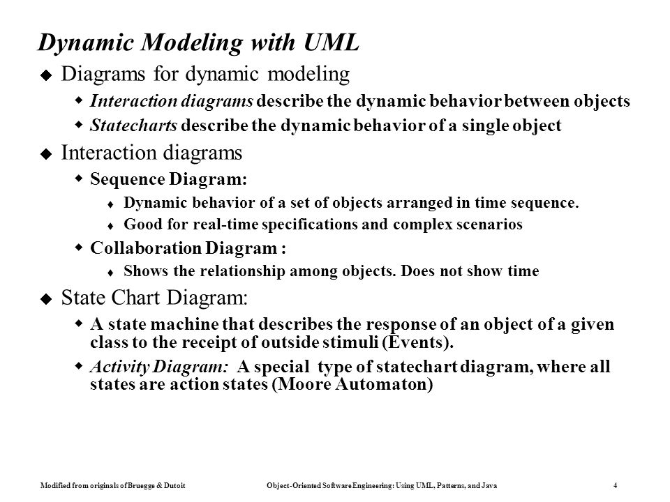 Modified from originals of Bruegge & Dutoit Object-Oriented Software Engineering: Using UML, Patterns, and Java 15 UML Statechart Diagram Notation State2 State1 Event1(attr) [condition]/action entry /action exit/action  Notation based on work by Harel  Added are a few object-oriented modifications  A UML statechart diagram can be mapped into a finite state machine do/Activity Also: internal transition and deferred events Event trigger With parameters Guard condition