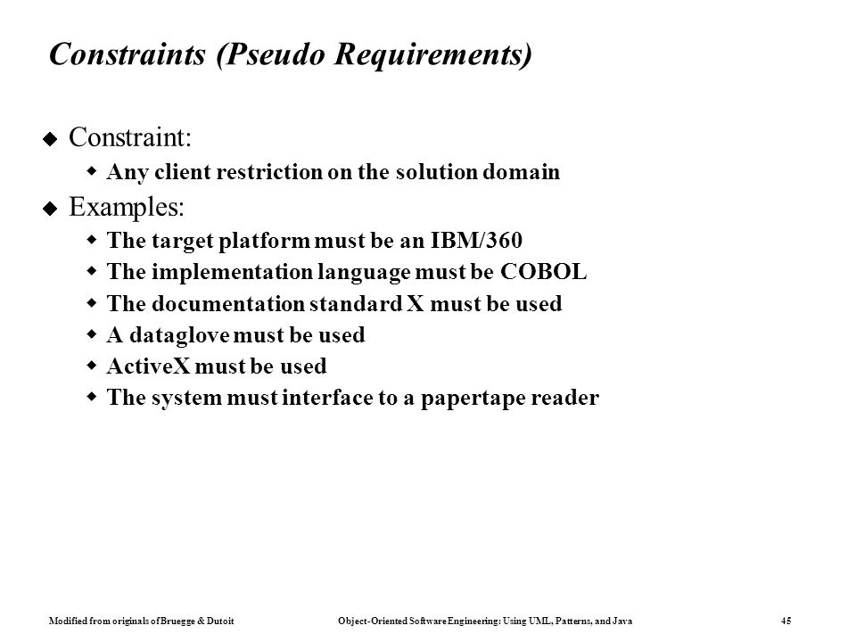 Modified from originals of Bruegge & Dutoit Object-Oriented Software Engineering: Using UML, Patterns, and Java 45 Constraints (Pseudo Requirements)  Constraint:  Any client restriction on the solution domain  Examples:  The target platform must be an IBM/360  The implementation language must be COBOL  The documentation standard X must be used  A dataglove must be used  ActiveX must be used  The system must interface to a papertape reader