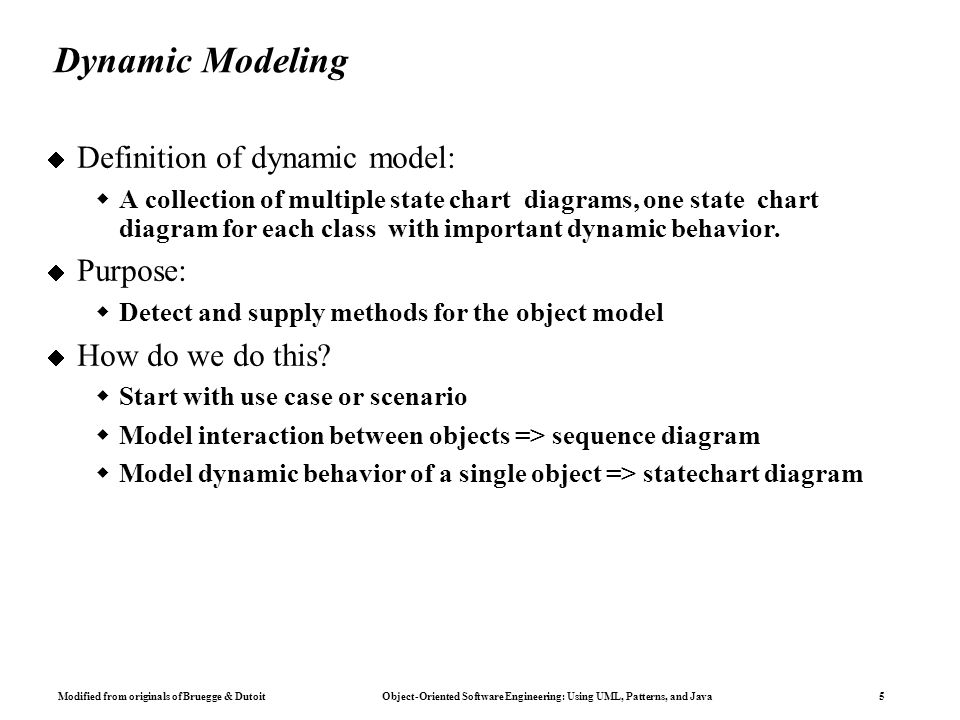 Modified from originals of Bruegge & Dutoit Object-Oriented Software Engineering: Using UML, Patterns, and Java 5 Dynamic Modeling  Definition of dynamic model:  A collection of multiple state chart diagrams, one state chart diagram for each class with important dynamic behavior.