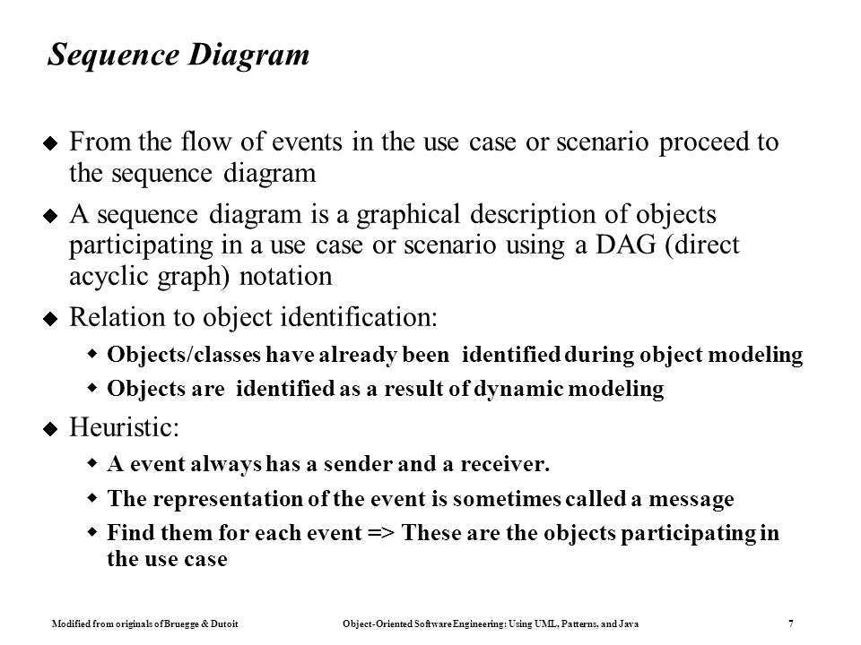Modified from originals of Bruegge & Dutoit Object-Oriented Software Engineering: Using UML, Patterns, and Java 18 Nested State Diagram  Activities in states are composite items denoting other lower- level state diagrams  A lower-level state diagram corresponds to a sequence of lower-level states and events that are invisible in the higher- level diagram.