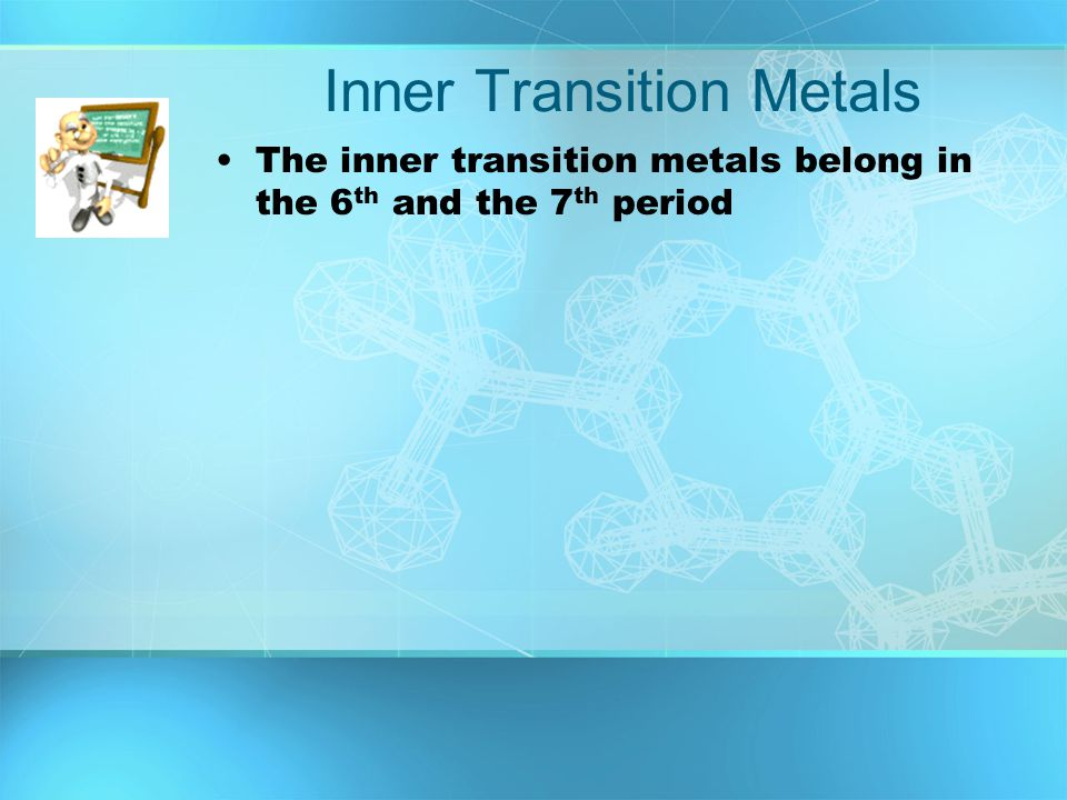 Inner Transition Metals The inner transition metals belong in the 6 th and the 7 th period
