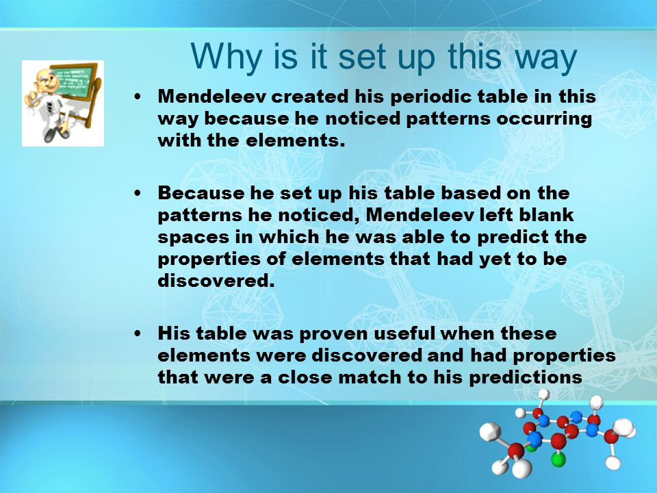 Why is it set up this way Mendeleev created his periodic table in this way because he noticed patterns occurring with the elements. Because he set up