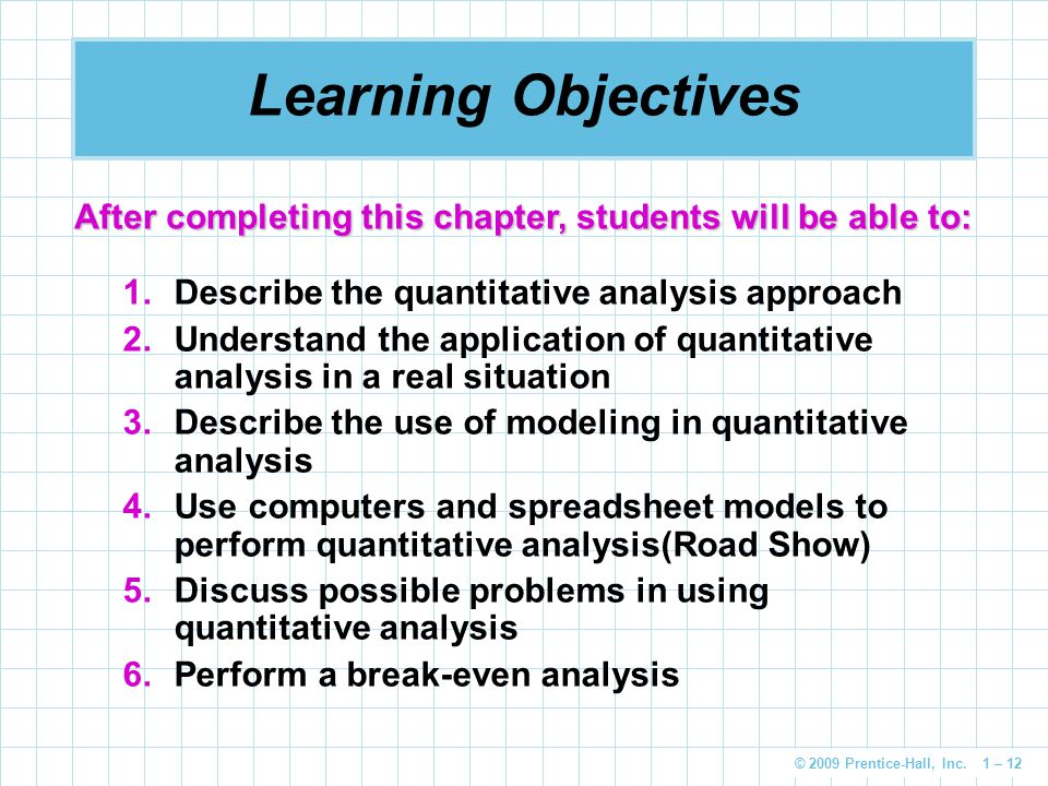 © 2009 Prentice-Hall, Inc. 1 – 12 Learning Objectives 1.Describe the quantitative analysis approach 2.Understand the application of quantitative analy