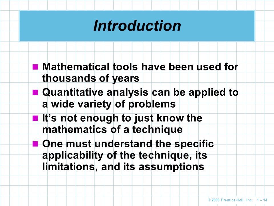© 2009 Prentice-Hall, Inc. 1 – 14 Introduction Mathematical tools have been used for thousands of years Quantitative analysis can be applied to a wide
