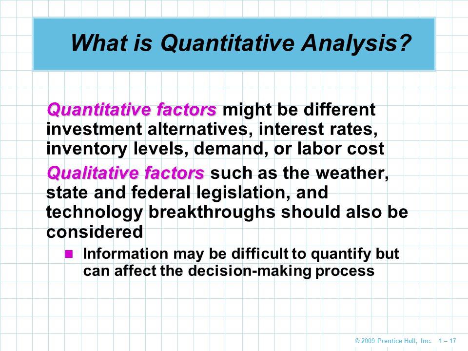 © 2009 Prentice-Hall, Inc. 1 – 17 Quantitative factors Quantitative factors might be different investment alternatives, interest rates, inventory leve