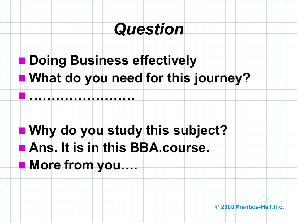 © 2008 Prentice-Hall, Inc. Question Doing Business effectively What do you need for this journey? …………………… Why do you study this subject? Ans. It is i
