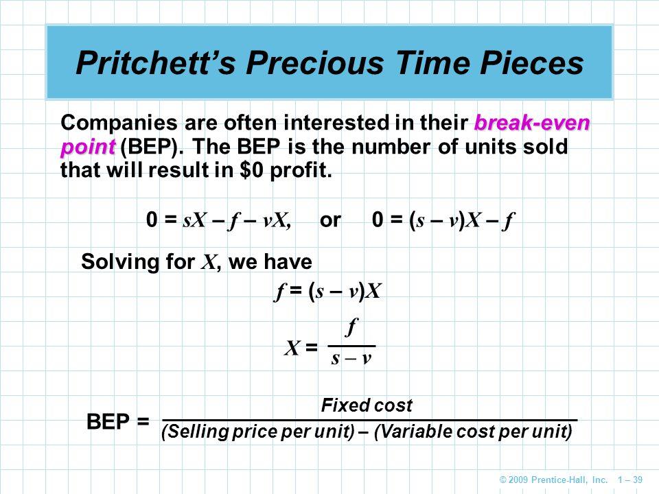 © 2009 Prentice-Hall, Inc. 1 – 39 Pritchett's Precious Time Pieces 0 = sX – f – vX, or 0 = ( s – v ) X – f break-even point Companies are often intere