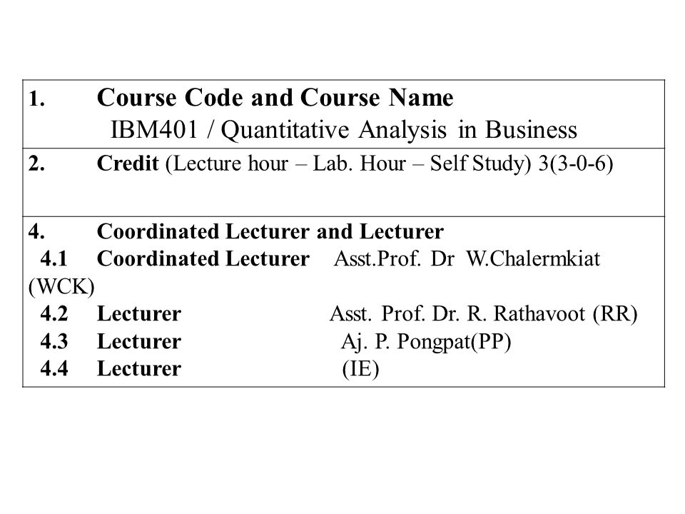 1. Course Code and Course Name IBM401 / Quantitative Analysis in Business 2.Credit (Lecture hour – Lab. Hour – Self Study) 3(3-0-6) 4.Coordinated Lect