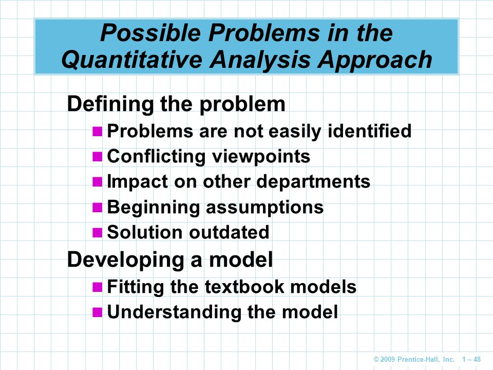 © 2009 Prentice-Hall, Inc. 1 – 48 Possible Problems in the Quantitative Analysis Approach Defining the problem Problems are not easily identified Conf