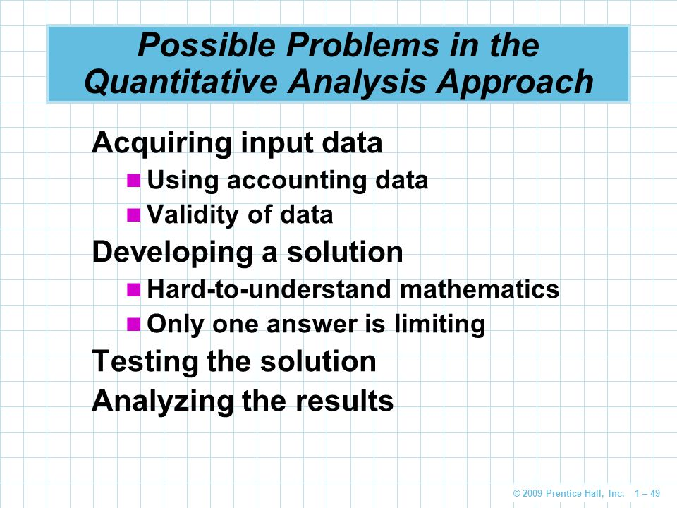© 2009 Prentice-Hall, Inc. 1 – 49 Possible Problems in the Quantitative Analysis Approach Acquiring input data Using accounting data Validity of data