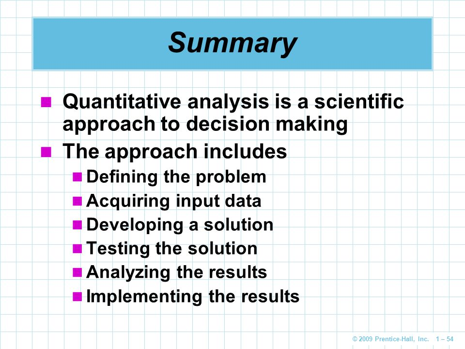 © 2009 Prentice-Hall, Inc. 1 – 54 Summary Quantitative analysis is a scientific approach to decision making The approach includes Defining the problem