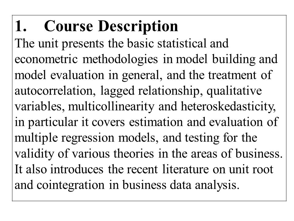 1.Course Description The unit presents the basic statistical and econometric methodologies in model building and model evaluation in general, and the