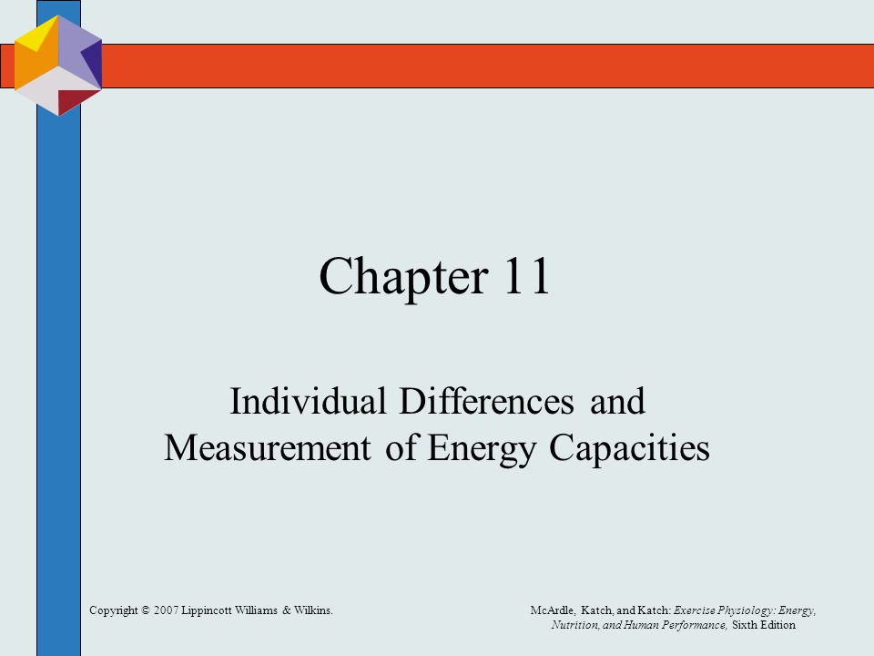 Copyright © 2007 Lippincott Williams & Wilkins.McArdle, Katch, and Katch: Exercise Physiology: Energy, Nutrition, and Human Performance, Sixth Edition Chapter 11 Individual Differences and Measurement of Energy Capacities