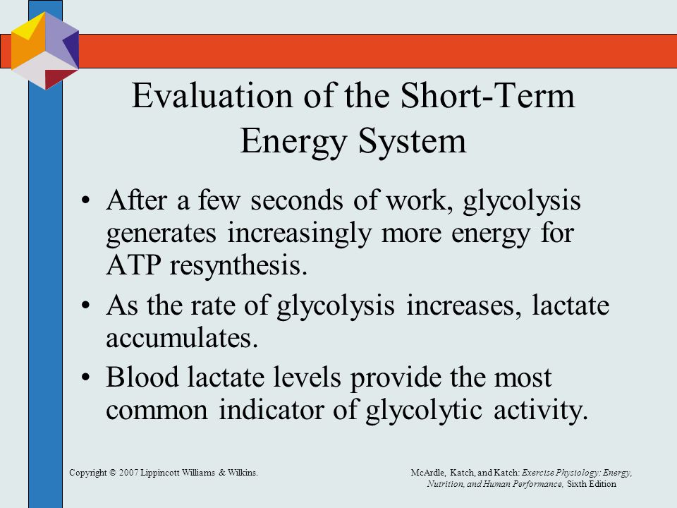 Copyright © 2007 Lippincott Williams & Wilkins.McArdle, Katch, and Katch: Exercise Physiology: Energy, Nutrition, and Human Performance, Sixth Edition Evaluation of the Short-Term Energy System After a few seconds of work, glycolysis generates increasingly more energy for ATP resynthesis.