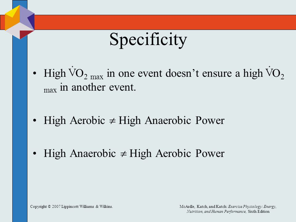 Copyright © 2007 Lippincott Williams & Wilkins.McArdle, Katch, and Katch: Exercise Physiology: Energy, Nutrition, and Human Performance, Sixth Edition Specificity High O 2 max in one event doesn't ensure a high O 2 max in another event.
