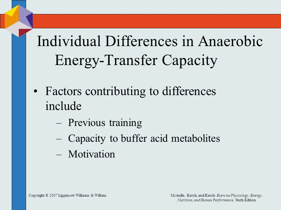 Copyright © 2007 Lippincott Williams & Wilkins.McArdle, Katch, and Katch: Exercise Physiology: Energy, Nutrition, and Human Performance, Sixth Edition Individual Differences in Anaerobic Energy-Transfer Capacity Factors contributing to differences include –Previous training –Capacity to buffer acid metabolites –Motivation