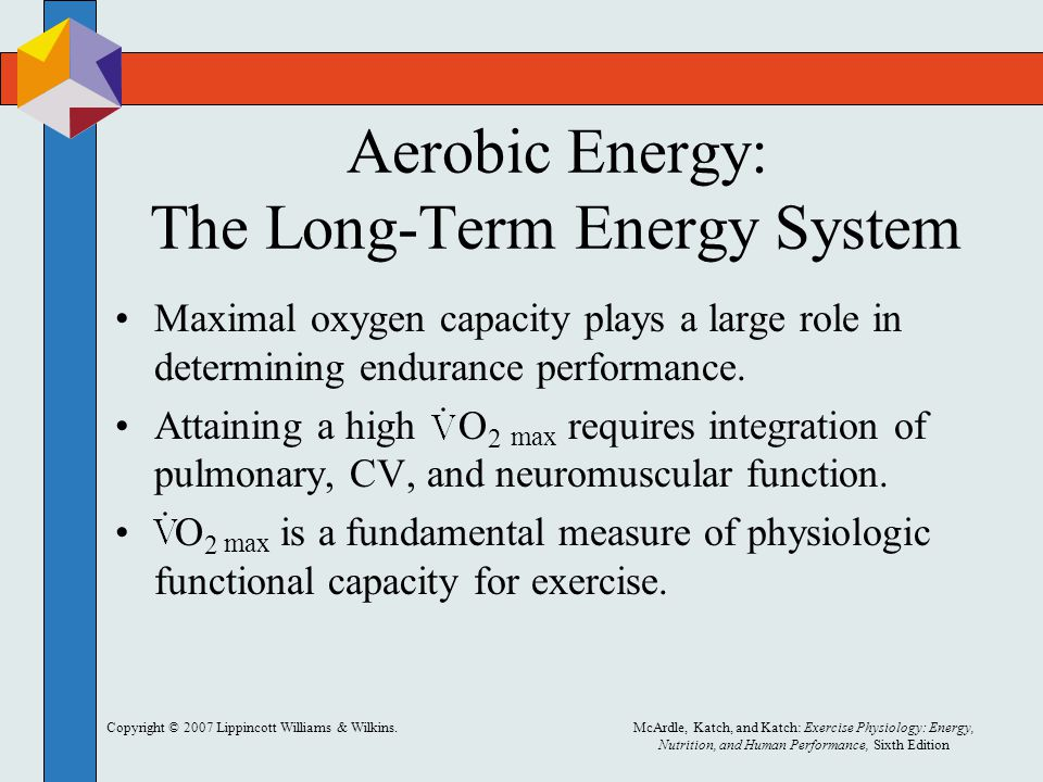 Copyright © 2007 Lippincott Williams & Wilkins.McArdle, Katch, and Katch: Exercise Physiology: Energy, Nutrition, and Human Performance, Sixth Edition Aerobic Energy: The Long-Term Energy System Maximal oxygen capacity plays a large role in determining endurance performance.