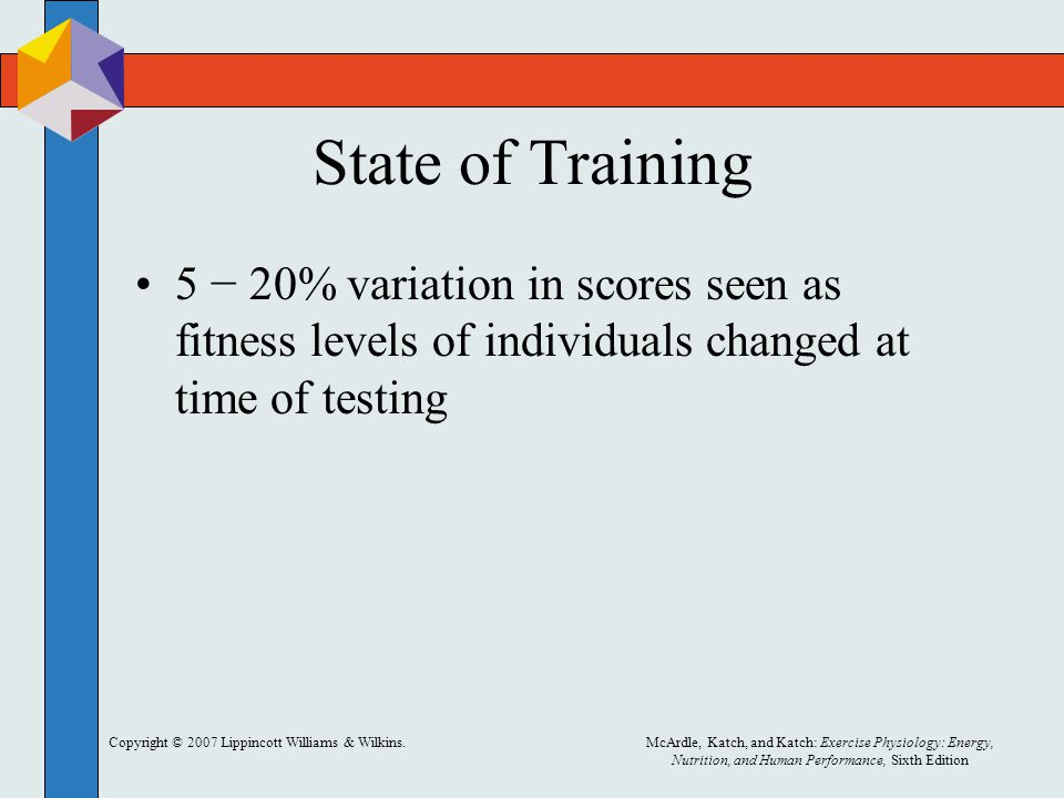 Copyright © 2007 Lippincott Williams & Wilkins.McArdle, Katch, and Katch: Exercise Physiology: Energy, Nutrition, and Human Performance, Sixth Edition State of Training 5 − 20% variation in scores seen as fitness levels of individuals changed at time of testing