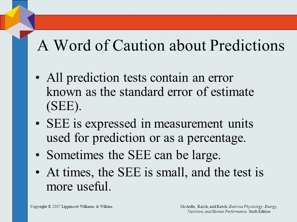Copyright © 2007 Lippincott Williams & Wilkins.McArdle, Katch, and Katch: Exercise Physiology: Energy, Nutrition, and Human Performance, Sixth Edition A Word of Caution about Predictions All prediction tests contain an error known as the standard error of estimate (SEE).