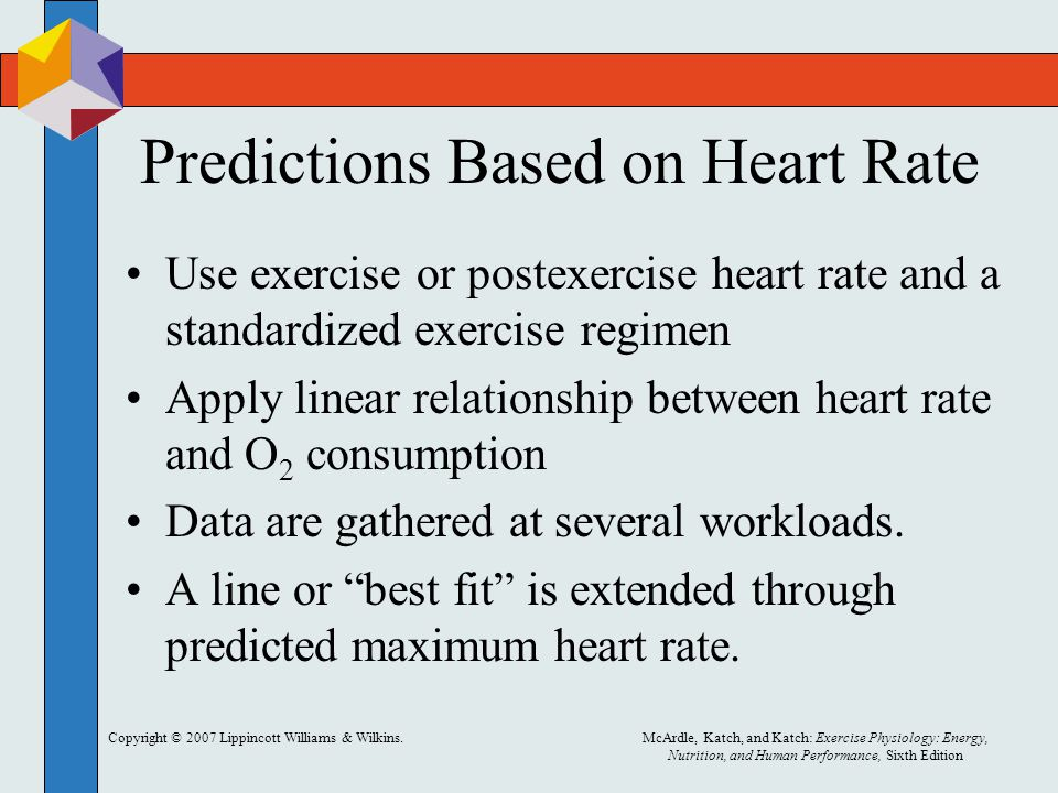 Copyright © 2007 Lippincott Williams & Wilkins.McArdle, Katch, and Katch: Exercise Physiology: Energy, Nutrition, and Human Performance, Sixth Edition Predictions Based on Heart Rate Use exercise or postexercise heart rate and a standardized exercise regimen Apply linear relationship between heart rate and O 2 consumption Data are gathered at several workloads.