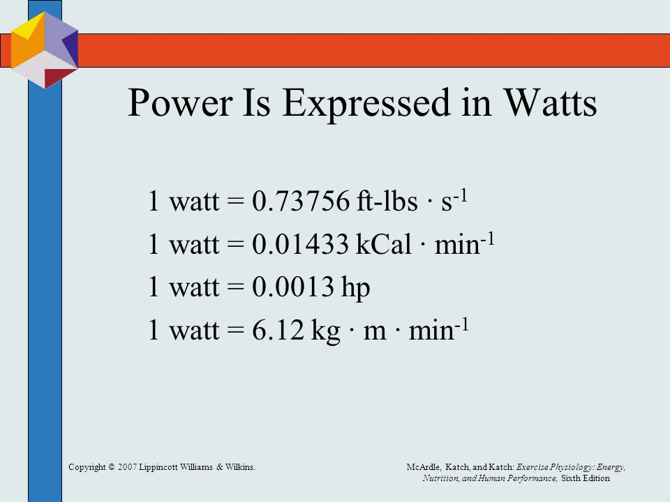 Copyright © 2007 Lippincott Williams & Wilkins.McArdle, Katch, and Katch: Exercise Physiology: Energy, Nutrition, and Human Performance, Sixth Edition Power Is Expressed in Watts 1 watt = 0.73756 ft-lbs · s -1 1 watt = 0.01433 kCal · min -1 1 watt = 0.0013 hp 1 watt = 6.12 kg · m · min -1