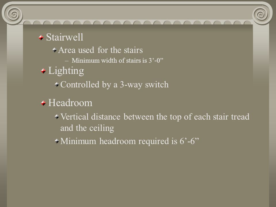 Stairwell Area used for the stairs –Minimum width of stairs is 3'-0 Lighting Controlled by a 3-way switch Headroom Vertical distance between the top of each stair tread and the ceiling Minimum headroom required is 6'-6