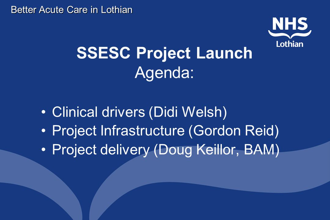 Better Acute Care in Lothian SSESC Project Launch Agenda: Clinical drivers (Didi Welsh) Project Infrastructure (Gordon Reid) Project delivery (Doug Keillor, BAM)