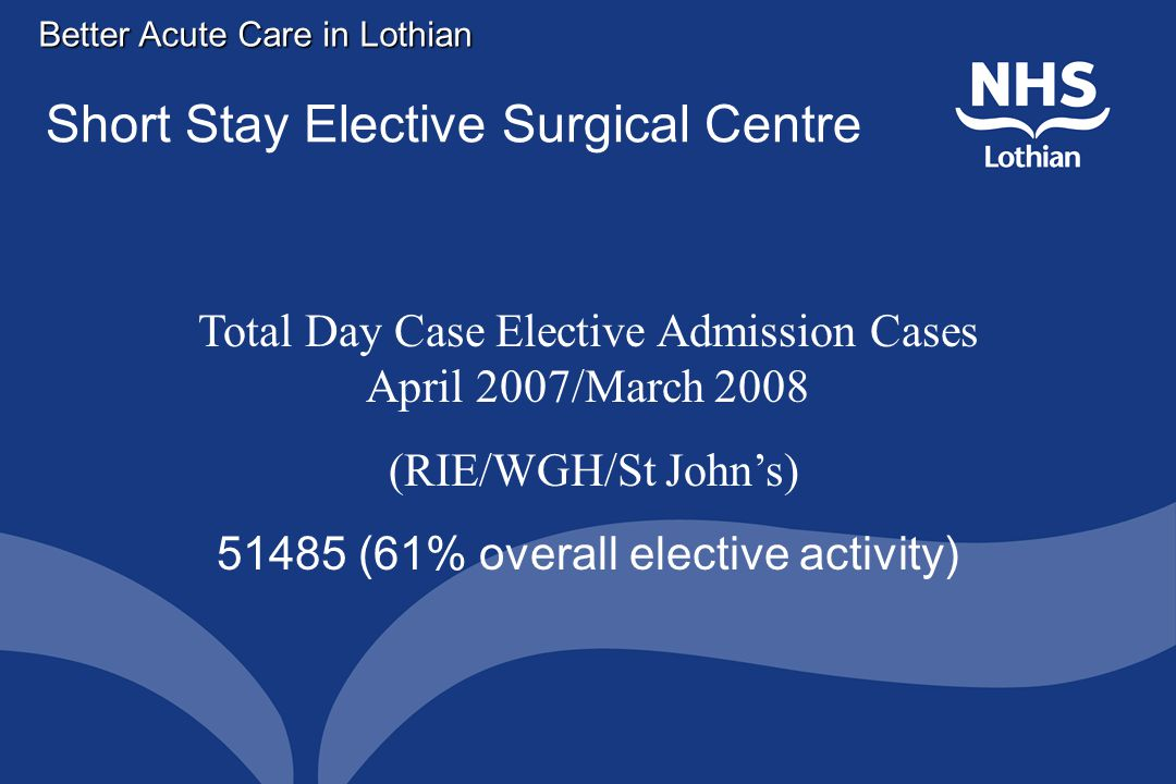 Better Acute Care in Lothian Short Stay Elective Surgical Centre Total Day Case Elective Admission Cases April 2007/March 2008 (RIE/WGH/St John's) 51485 (61% overall elective activity)