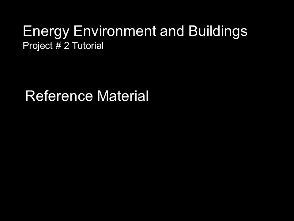 Reference Material Energy Environment and Buildings Project # 2 Tutorial