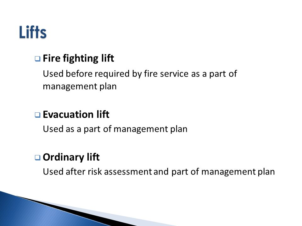  Fire fighting lift Used before required by fire service as a part of management plan  Evacuation lift Used as a part of management plan  Ordinary lift Used after risk assessment and part of management plan