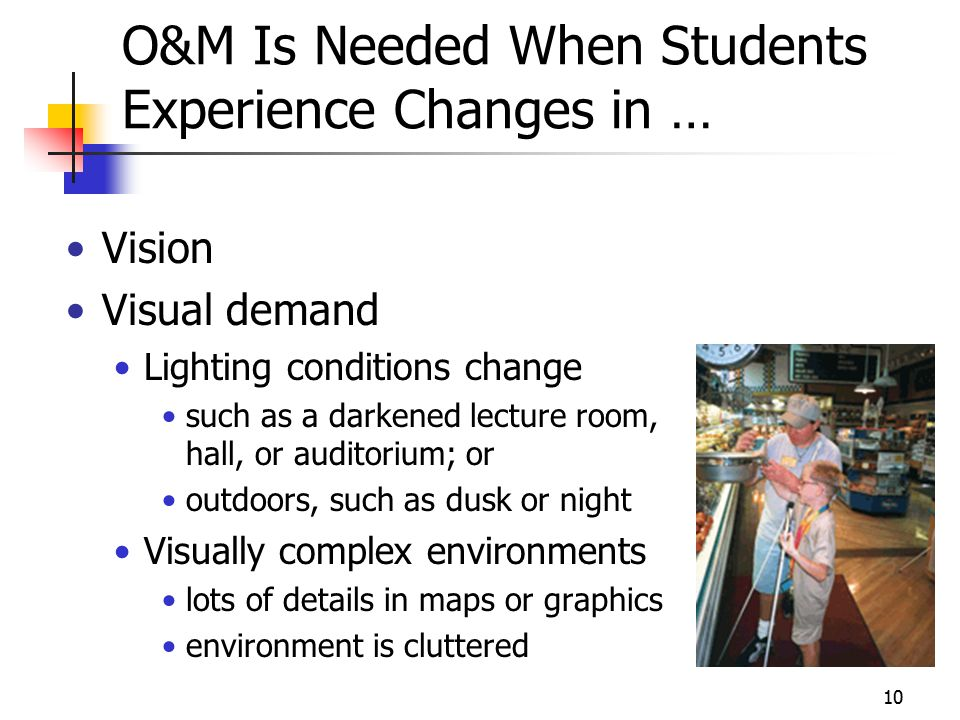 10 O&M Is Needed When Students Experience Changes in … Vision Visual demand Lighting conditions change such as a darkened lecture room, hall, or auditorium; or outdoors, such as dusk or night Visually complex environments lots of details in maps or graphics environment is cluttered