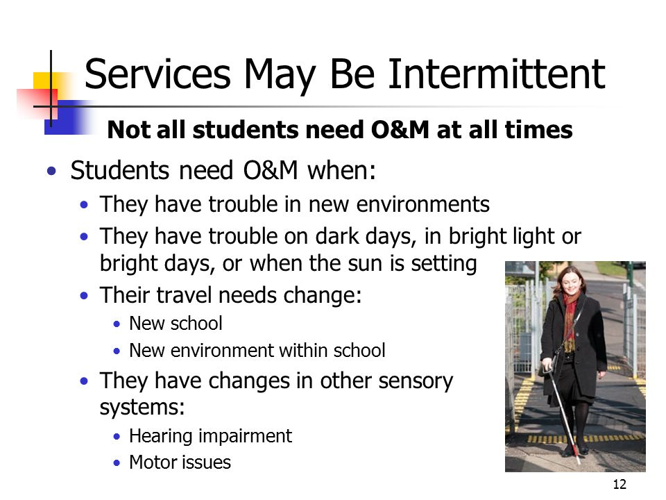 Services May Be Intermittent Not all students need O&M at all times Students need O&M when: They have trouble in new environments They have trouble on dark days, in bright light or bright days, or when the sun is setting Their travel needs change: New school New environment within school They have changes in other sensory systems: Hearing impairment Motor issues 12