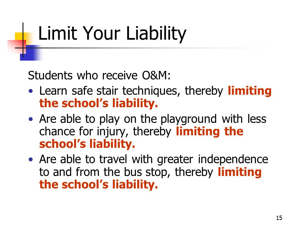 15 Limit Your Liability Students who receive O&M: Learn safe stair techniques, thereby limiting the school's liability.