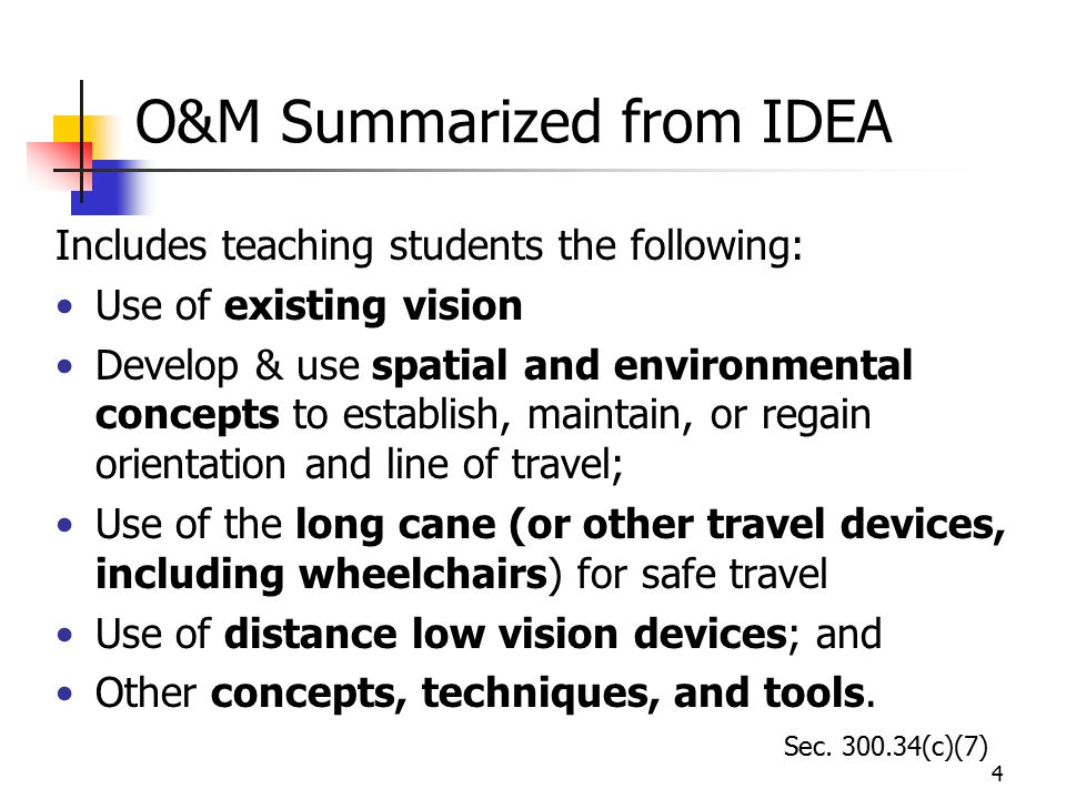 4 O&M Summarized from IDEA Includes teaching students the following: Use of existing vision Develop & use spatial and environmental concepts to establish, maintain, or regain orientation and line of travel; Use of the long cane (or other travel devices, including wheelchairs) for safe travel Use of distance low vision devices; and Other concepts, techniques, and tools.